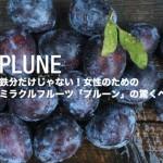 ドライプルーンと生はどう違うの?鉄分だけじゃないミラクルフルーツ「プルーン」の驚くべき栄養価!