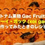 【ベトナム果物】Gac Fruit(ナンバンカラスウリ) のソーイ・ガック(xôi gấc)レシピ