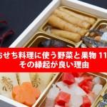 【保存版】おせち料理に使う野菜と果物11種類まとめとその縁起が良い理由