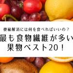 最も食物繊維が多い果物ベスト20!便秘解消には何を食べればいいの?